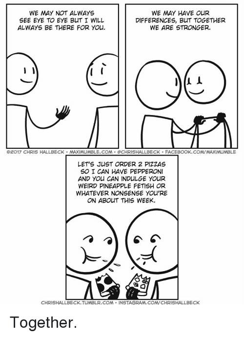 indulgent: WE MAY NOT ALWAYS  WE MAY HAVE OUR  SEE EYE TO EYE BUT I WILL  DIFFERENCES, BUT TOGETHER  ALWAYS BE THERE FOR You.  WE ARE STRONGER.  O2017 CHRIS HALLBECK MAXIMUMBLE.COM OCHRISHALLBECK FACEBOOK.COMVMAXIMUMBLE  LET'S JUST ORDER 2 PIZZAS  SO I CAN HAVE PEPPERONI  AND You CAN INDULGE YOUR  WEIRD PINEAPPLE FETISH OR  WHATEVER NONSENSE YOU'RE  ON ABOUT THIS WEEK.  CHRISHALLBECK.TUMBLR.COM  NSTAGRAM, COM/CHRISHALLBECK Together.