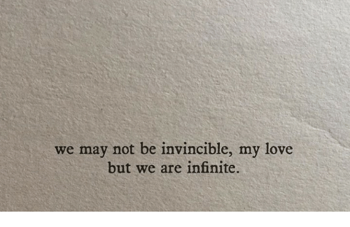 Love, Invincible, and Infinite: we may not be invincible, my love  but we are infinite.