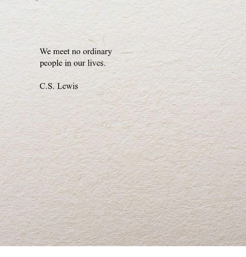 C. S. Lewis: We meet no ordinary  people in our lives.  C.S. Lewis