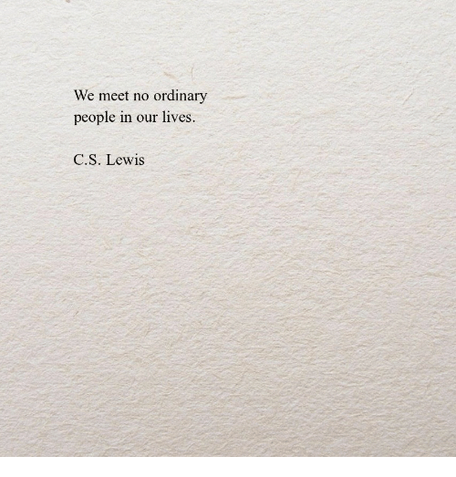C. S. Lewis: We meet no ordinary  people in our lives  C.S. Lewis
