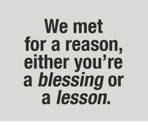 blessing: We met  for a reason,  either you're  a blessing or  a lesson.