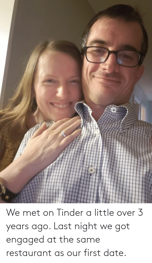 Restaurant: We met on Tinder a little over 3 years ago. Last night we got engaged at the same restaurant as our first date.