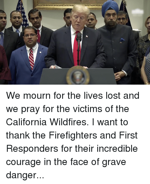 Mourn: We mourn for the lives lost and we pray for the victims of the California Wildfires. I want to thank the Firefighters and First Responders for their incredible courage in the face of grave danger...