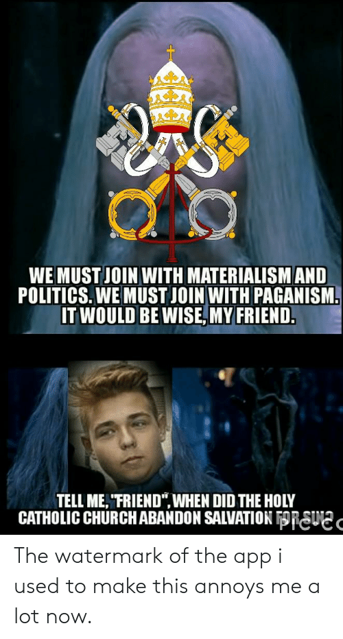 "Church, Politics, and Catholic: WE MUST JOIN WITH MATERIALISM AND  POLITICS. WE MUST JOIN WITH PAGANISM  IT WOULD BE WISE, MY FRIEND.  TELL ME, ""FRIEND"",WHEN DID THE HOLY  CATHOLIC CHURCH ABANDON SALVATION RSUC The watermark of the app i used to make this annoys me a lot now."