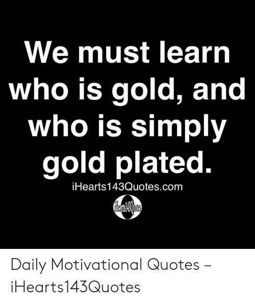 motivational quotes: We must learn  who is gold, and  who is simply  gold plated.  iHearts143Quotes.com Daily Motivational Quotes – iHearts143Quotes