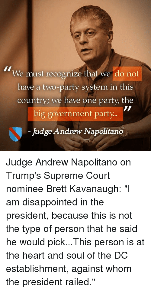 "Dank, Disappointed, and Party: We must recognize that we do not  have a two-party system in this  country; we have one party, the  big government party  Judge Andrew Napolitano Judge Andrew Napolitano on Trump's Supreme Court nominee Brett Kavanaugh:  ""I am disappointed in the president, because this is not the type of person that he said he would pick...This person is at the heart and soul of the DC establishment, against whom the president railed."""