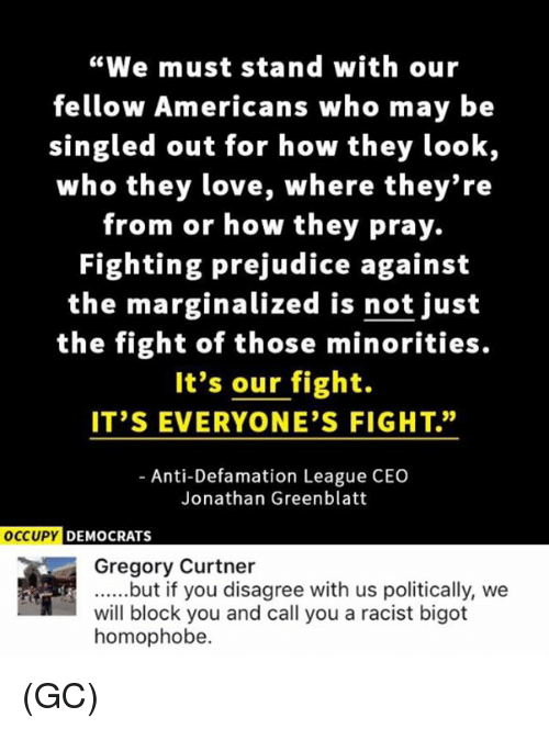"""Bigotism: """"We must stand with our  fellow Americans who may be  singled out for how they look,  who they love, where they're  from or how they pray.  Fighting prejudice against  the marginalized is not just  the fight of those minorities.  It's our fight.  IT'S EVERYONE'S FIGHT.""""  Anti-Defamation League CEO  Jonathan Greenblatt  OCCUPY DEMOCRATS  Gregory Curtner  ......but if you disagree with us politically, we  will block you and call you a racist bigot  homophobe. (GC)"""
