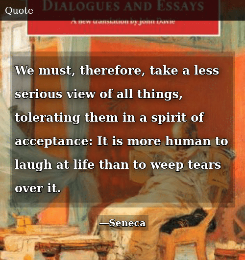 Life, Spirit, and Human: We must, therefore, take a less serious view of all things, tolerating them in a spirit of acceptance: It is more human to laugh at life than to weep tears over it.
