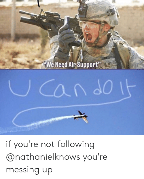 messing: We Need Air Support  19 if you're not following @nathanielknows you're messing up