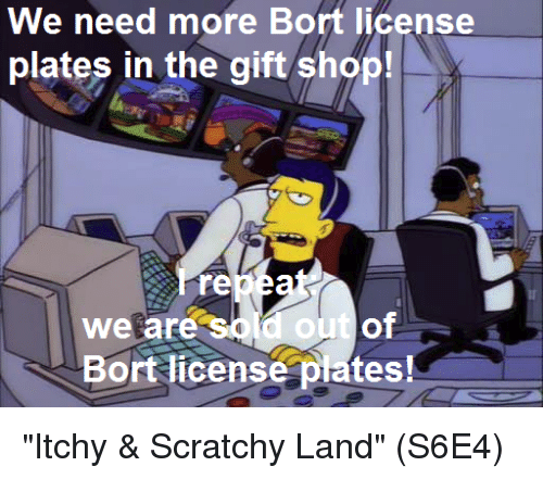 "Memes, The Gift, and 🤖: We need more Bort license  plates in the gift shop!  re  We are  Bort license plates! ""Itchy & Scratchy Land""  (S6E4)"