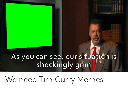 tim: We need Tim Curry Memes