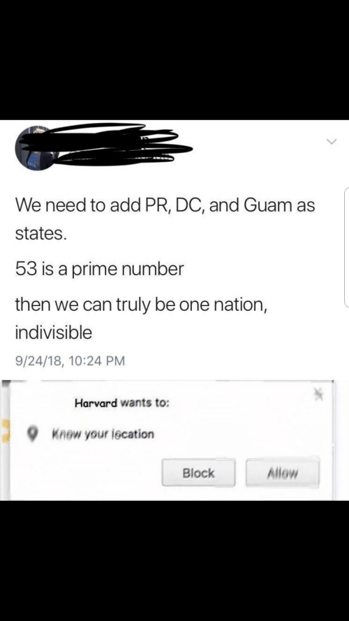 block: We need to add PR, DC, and Guam as  states.  53 is a prime number  then we can truly be one nation,  indivisible  9/24/18, 10:24 PM  Harvard wants to:  Knew your lecation  Allow  Block