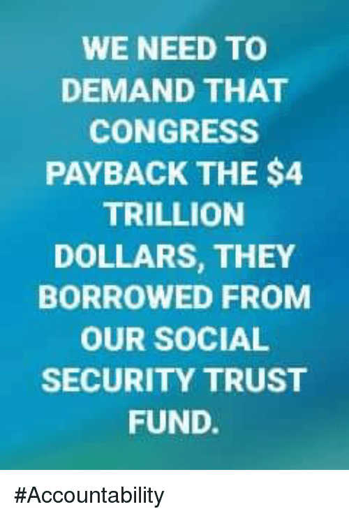Memes, 🤖, and Social Security: WE NEED TO  DEMAND THAT  CONGRESS  PAYBACK THE $4  TRILLION  DOLLARS, THEY  BORROWED FROM  OUR SOCIAL  SECURITY TRUST  FUND. #Accountability