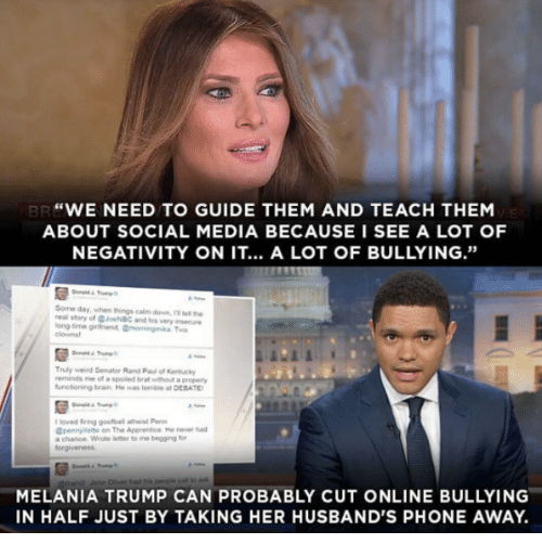 """Melania Trump, Memes, and Rand Paul: """"WE NEED TO GUIDE THEM AND TEACH THEM  ABOUT SOCIAL MEDIA BECAUSE I SEE A LOT OF  NEGATIVITY ON IT... A LOT OF BULLYING.""""  Some day, when things calm down nitel the  real story of GJoe NBC and very insecure  long time girmend, Omorningmaa Two  Truly weird Senator Rand Paul of Kentucky  reminds me of a spoiled brat without a pope  functioning brain. He was terrible at DEBATE  loved sing goofball atheist Pers  Gpennillette on The Apprentoe. He never had  chance Wrote letter to me begging for  MELANIA TRUMP CAN PROBABLY CUT ONLINE BULLYING  IN HALF JUST BY TAKING HER HUSBAND'S PHONE AWAY."""