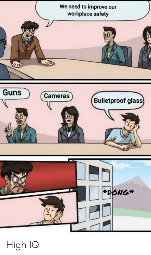 High Iq: We need to improve our  workplace safety  Guns  Cameras  Bulletproof glass  *DONG* High IQ