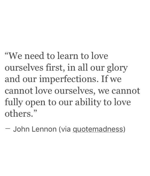 "John Lennon, Love, and Ability: ""We need to learn to love  ourselves first, in all our glory  and our imperfections. If we  cannot love ourselves, we cannot  fully open to our ability to love  others.""  C0  95  John Lennon (via quotemadness)"