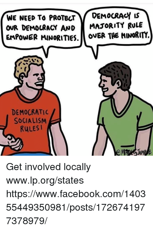 Get Involved: WE NEED To PROTECTDEMOCRACY Is  OUR DEMOURacY AND MAJORITY RULE  EMPOWER MINORITIES.o .  OVER THE MINORITY  DEMOCRATIC  SOCIALISM  RULESI  IM Get involved locally www.lp.org/states  https://www.facebook.com/140355449350981/posts/1726741977378979/