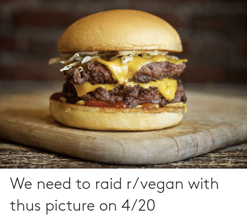 thus: We need to raid r/vegan with thus picture on 4/20