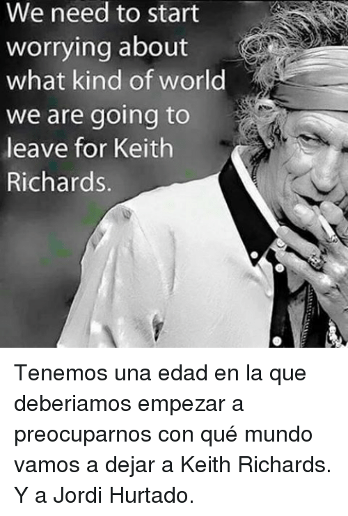 World, Keith Richards, and Mundo: We need to start  worrying about  what kind of world  we are going to  leave for Keith  Richards. <p>Tenemos una edad en la que deberiamos empezar a preocuparnos con qué mundo vamos a dejar a Keith Richards.</p>  <p>Y a Jordi Hurtado.</p>
