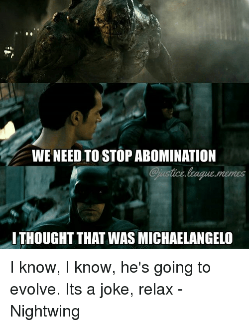 Sace: WE NEED TO STOP ABOMINATION  @j sace,bagace,meres  .  ITHOUGHT THAT WAS MICHAELANGELO I know, I know, he's going to evolve. Its a joke, relax -Nightwing