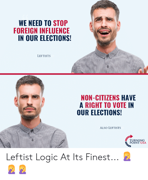 Turning Point Usa: WE NEED TO STOP  FOREIGN INFLUENCE  IN OUR ELECTIONS  LEFTISTS  NON-CITIZENS HAVE  A RIGHT TO VOTE IN  OUR ELECTIONS!  ALSO LEFTISTS  TURNING  POINT USA Leftist Logic At Its Finest... 🤦‍♀️🤦‍♀️🤦‍♀️