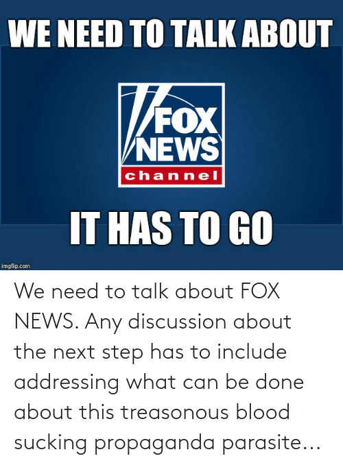 the next step: We need to talk about FOX NEWS. Any discussion about the next step has to include addressing what can be done about this treasonous blood sucking propaganda parasite...