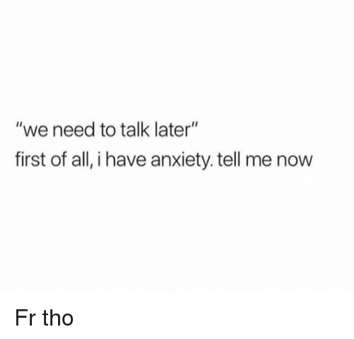 "Anxiety, All, and First: ""we need to talk later""  first of all, i have anxiety. tell me now Fr tho"