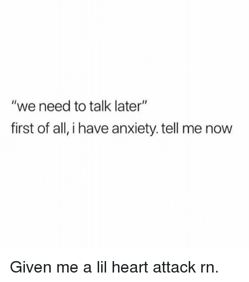 """Funny, Anxiety, and Heart: """"we need to talk later""""  first of all, i have anxiety. tell me now Given me a lil heart attack rn."""