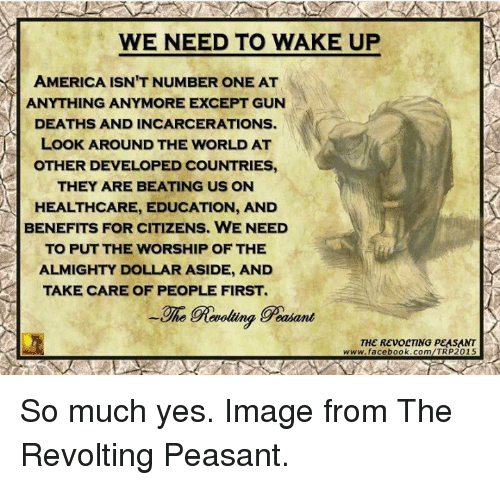 wake up america: WE NEED TO WAKE UP  AMERICA ISN'T NUMBER ONE AT  ANYTHING ANYMORE EXCEPT GUN  DEATHS AND INCARCERATIONS.  LOOK AROUND THE WORLD AT  OTHER DEVELOPED COUNTRIES,  THEY ARE BEATING US ON  A HEALTHCARE, EDUCATION, AND  BENEFITS FOR CITIZENS. WE NEED  TO PUT THE WORSHIP OF THE  ALMIGHTY DOLLAR ASIDE, AND  TAKE CARE OF PEOPLE FIRST.  ing geasant  THE REVOLTING PEASANT  www.facebook.com/TRP2015 So much yes. Image from The Revolting Peasant.