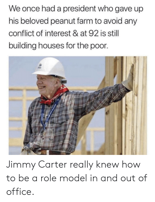 Jimmy Carter, How To, and Office: We once had a president who gave up  his beloved peanut farm to avoid any  conflict of interest & at 92 is still  building houses for the poor. Jimmy Carter really knew how to be a role model in and out of office.