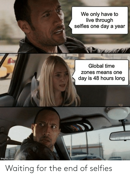 imgflip: We only have to  live through  selfies one day a year  Global time  zones means one  day is 48 hours long  imgflip.com Waiting for the end of selfies