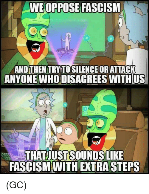disagrees: WE OPPOSE FASCISM  AND THEN TRY TOSILENCE ORATTACK  ANYONE WHO DISAGREES WITHUS  THATJUSTSOUNDSLIKE  FASCISM WITH EXTRA STEPS (GC)