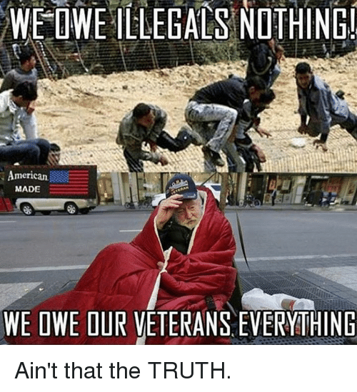 Truth, Made, and Nothing: WE  OWEILLEGALS  NOTHING  merican  MADE  WE OWE OUR VETERANS EVERYITHING Ain't that the TRUTH.