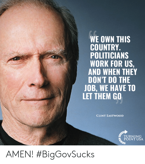 Turning Point Usa: WE OWN THIS  COUNTRY.  POLITICIANS  WORK FOR US,  AND WHEN THEY  DON'T DO THE  JOB, WE HAVE TO  LET THEM GO  CLINT EASTWOOD  TURNING  POINT USA AMEN! #BigGovSucks