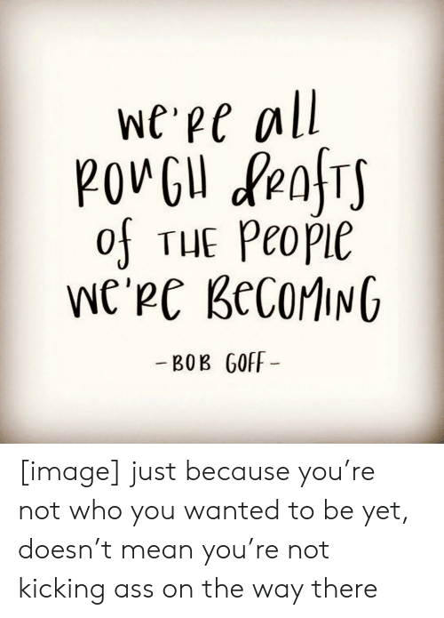 Kicking Ass: We Pe all  POVGU fenTS  of THE Peopie  We'Pe BecorING  -BOB GOFF [image] just because you're not who you wanted to be yet, doesn't mean you're not kicking ass on the way there
