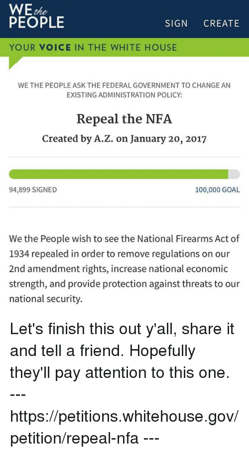 amends: WE  PEOPLE  SIGN  CREATE  YOUR VOICE IN THE WHITE HOUSE  WE THE PEOPLE ASK THE FEDERAL GOVERNMENT TO CHANGE AN  EXISTING ADMINISTRATION POLICY:  Repeal the NFA  Created by A.Z. on January 20, 2017  100,000 GOAL  94,899 SIGNED  We the People wish to see the National Firearms Act of  1934 repealed in order to remove regulations on our  2nd amendment rights, increase national economic  strength, and provide protection against threats to our  national security. Let's finish this out y'all, share it and tell a friend. Hopefully they'll pay attention to this one. --- https://petitions.whitehouse.gov/petition/repeal-nfa ---