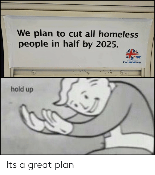 Homeless, All, and Hold: We plan to cut all homeless  people in half by 2025.  Conservatives  hold up Its a great plan