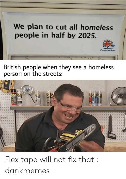 Flex Tape: We plan to cut all homeless  people in half by 2025.  Conservatives  British people when they see a homeless  person on the streets: Flex tape will not fix that : dankmemes