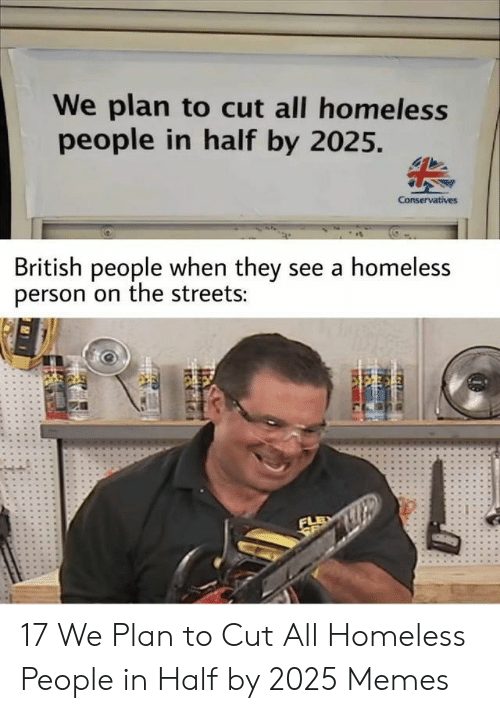 Homeless, Memes, and Streets: We plan to cut all homeless  people in half by 2025.  Conservatives  British people when they see a homeless  person on the streets:  FLE  SE 17 We Plan to Cut All Homeless People in Half by 2025 Memes