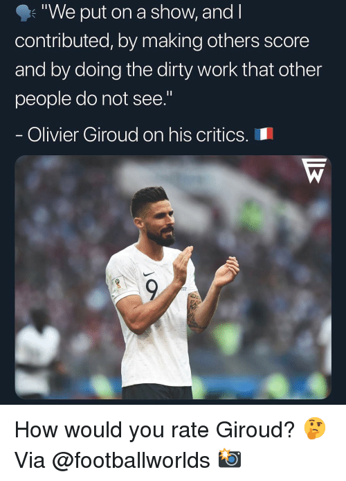"Memes, Work, and Dirty: ""We put on a show, and l  contributed, by making others score  and by doing the dirty work that other  people do not see.""  Olivier Giroud on his criticS.I How would you rate Giroud? 🤔 Via @footballworlds 📸"