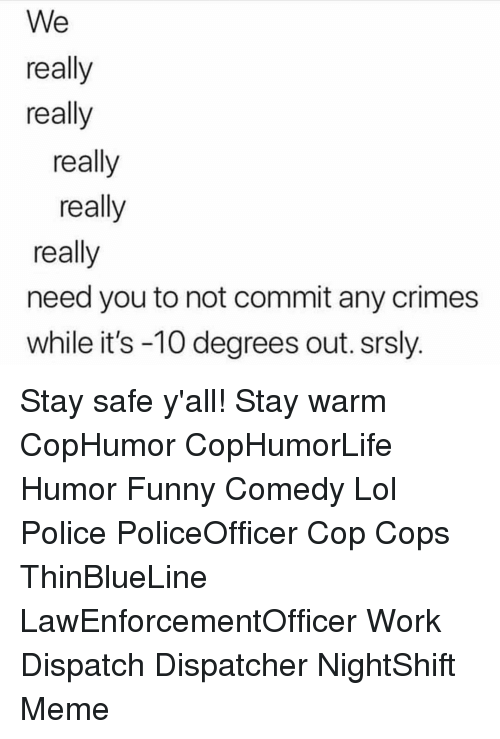 funny comedy: We  really  really  really  really  really  need you to not commit any crimes  while it's -10 degrees out. srsly. Stay safe y'all! Stay warm CopHumor CopHumorLife Humor Funny Comedy Lol Police PoliceOfficer Cop Cops ThinBlueLine LawEnforcementOfficer Work Dispatch Dispatcher NightShift Meme