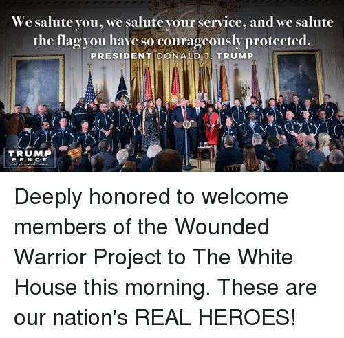 We Salute You: We salute you, we salute your service, and we salute  the flag you have so courageously protected.  PRESIDENT DONALD J  TRUMP  TRUMP  PENCE Deeply honored to welcome members of the Wounded Warrior Project  to The White House this morning. These are our nation's REAL HEROES!