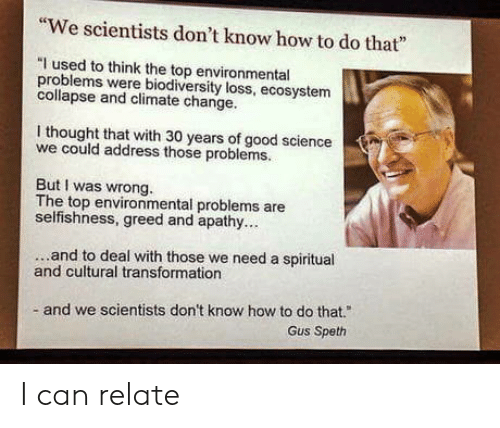 """Selfishness: """"We scientists don't know how to do that""""  """"I used to think the top environmental  problems were bodiversity loss, ecosystem  collapse and climate change.  I thought that with 30 years of good science  we could address those problems.  But I was wrong.  The top environmental problems are  selfishness, greed and apathy..  ...and to deal with those we need a spiritual  and cultural transformation  and we scientists don't know how to do that.""""  Gus Speth I can relate"""