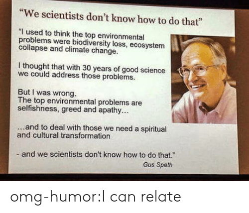 """Selfishness: """"We scientists don't know how to do that""""  """"I used to think the top environmental  problems were bodiversity loss, ecosystem  collapse and climate change.  I thought that with 30 years of good science  we could address those problems.  But I was wrong.  The top environmental problems are  selfishness, greed and apathy..  ...and to deal with those we need a spiritual  and cultural transformation  and we scientists don't know how to do that.""""  Gus Speth omg-humor:I can relate"""