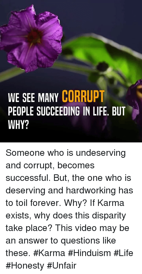 disparity: WE SEE MANY CORRUPT  PEOPLE SUCCEEDING IN LIFE. BUT  WHY? Someone who is undeserving and corrupt, becomes successful. But, the one who is deserving and hardworking has to toil forever. Why? If Karma exists, why does this disparity take place? This video may be an answer to questions like these.  #Karma #Hinduism #Life #Honesty #Unfair