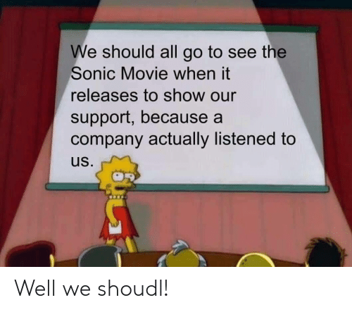 All Go: We should all go to see the  Sonic Movie when it  releases to show our  support, because a  company actually listened to  us. Well we shoudl!