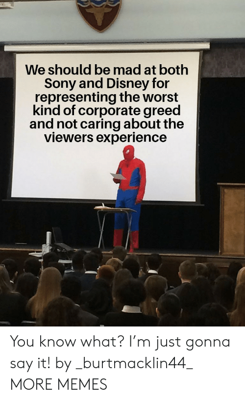 Dank, Disney, and Memes: We should be mad at both  Sony and Disney for  representing the worst  kind of corporate greed  and not caring about the  viewers experience You know what? I'm just gonna say it! by _burtmacklin44_ MORE MEMES