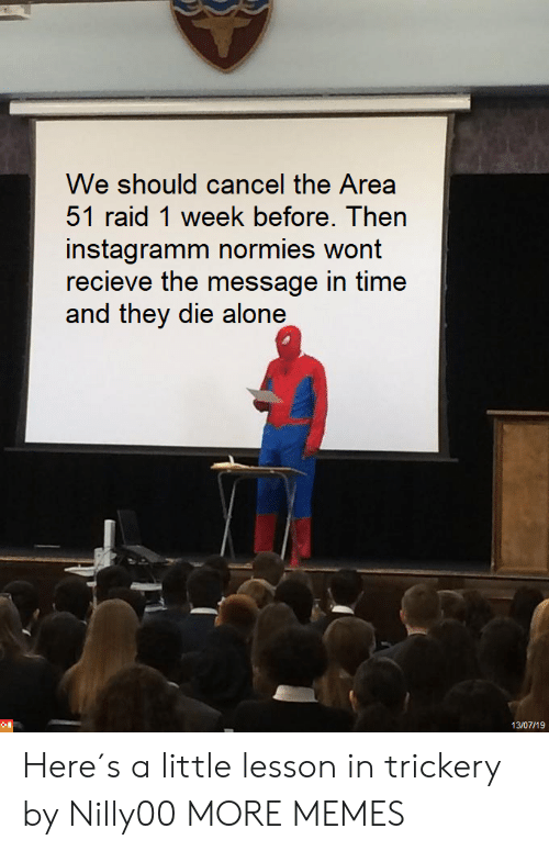 Being Alone, Dank, and Memes: We should cancel the Area  51 raid 1 week before. Then  instagramm normies wont  recieve the message in time  and they die alone  13/07/19 Here´s a little lesson in trickery by Nilly00 MORE MEMES