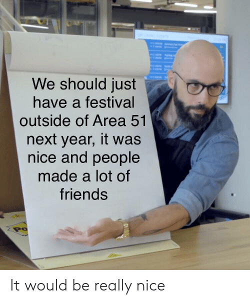 Really Nice: We should just  have a festival  outside of Area 51  next year, it was  nice and people  made a lot of  friends  Po It would be really nice