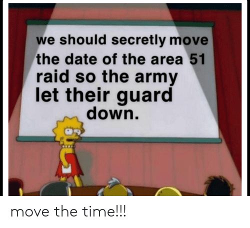 Army, Date, and Time: we should secretly move  the date of the area 51  raid so the army  let their guard  down. move the time!!!